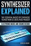SYNTHESIZER EXPLAINED: The Essential Basics of Synthesis You Must Know as a Digital Music Producer (Electronic Music and Sound Design for Beginners: Oscillators, Filters, Envelopes & LFOs)