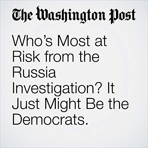 Who's Most at Risk from the Russia Investigation? It Just Might Be the Democrats. audiobook cover art