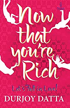 Now That You're Rich, Lets Fall In Love: Let's fall in Love! by [Durjoy Datta]