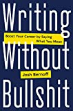 Writing Without Bullshit: Boost Your Career by Saying What You Mean - Josh Bernoff