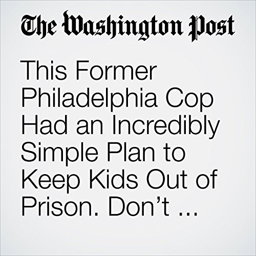 This Former Philadelphia Cop Had an Incredibly Simple Plan to Keep Kids Out of Prison. Don't Arrest Them. copertina