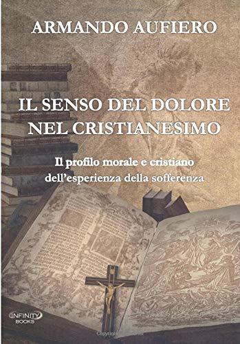 IL SENSO DEL DOLORE NEL CRISTIANESIMO: Il profilo morale e cristiano dell'esperienza della sofferenza