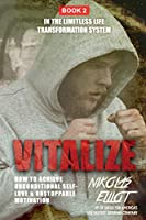 Vitalize - Book 2 in The Limitless Life Transformation System: How to Achieve Unconditional Self-Love & Unstoppable Motivation