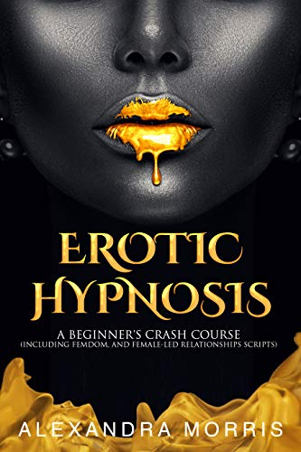 Erotic Hypnosis: A Beginner's Crash Course (including femdom, and female-led relationships scripts) (Self Hypnosis and Guided Meditation Scripts Books Book 1)