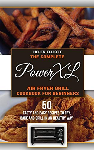 The Complete PowerXL Air Fryer Grill Cookbook for Beginners: 50 Tasty and Easy recipes to Fry, Bake and Grill in an Healty Way.