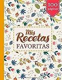 Mis Recetas Favoritas: Haga su propio libro de cocina - Libros de recetas en blanco para escribir para mujeres - Recoja las recetas que ama en su propio libro de cocina personalizado - 100 páginas