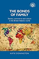 The Bonds of Family: Slavery, Commerce and Culture in the British Atlantic World (Studies in Imperialism)