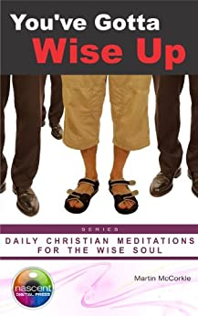 You've Gotta Wise Up! (Daily Christian Meditations for the Soul Book 1) by [Martin McCorkle, Julio Marchi, Siddique Qureshi, Nicholle Lutz, Thom Byxbe]