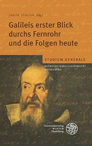 Galileis erster Blick durchs Fernrohr und die Folgen heute: Sammelband der Vorträge des Studium Generale der Ruprecht-Karls-Universität Heidelberg im Wintersemester 2008/2009