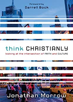 Think Christianly: Looking at the Intersection of Faith and Culture by [Jonathan Morrow, Darrell Bock]