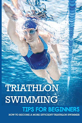 Triathlon Swimming Tips For Beginners: How To Become A More Efficient Triathlon Swimmer: Breathe Easily Without Panic