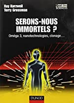 Serons-nous immortels ? - Oméga 3, nanotechnologie, clonage... de Ray Kurzweil
