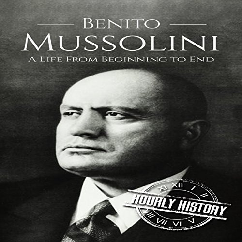 Benito Mussolini: A Life from Beginning to End audiobook cover art