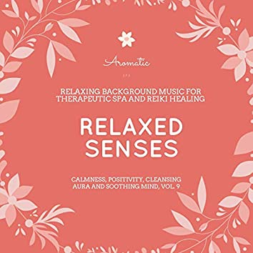 Relaxed Senses (Relaxing Background Music For Therapeutic Spa And Reiki Healing) (Calmness, Positivity, Cleansing Aura And Soothing Mind, Vol. 9)