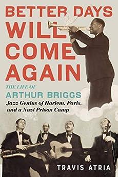 Better Days Will Come Again: The Life of Arthur Briggs, Jazz Genius of Harlem, Paris, and a Nazi Prison Camp (English Edition) par [Travis Atria]