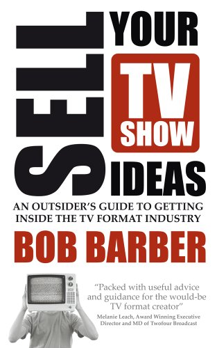 Sell Your TV Show Ideas: An Outsider's Guide to Getting Inside the TV Format Industry (English Edition)