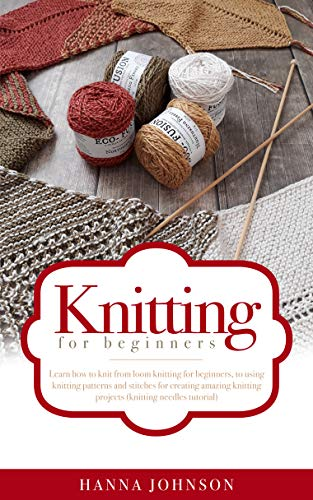 Knitting for Beginners: Learn how to knit from loom knitting for beginners, to using knitting patterns and stitches for creating amazing knitting projects (knitting needles tutorial)