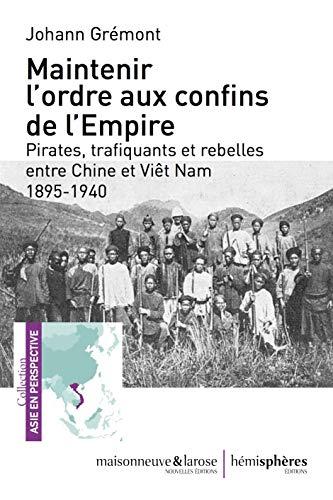 Maintenir l'ordre aux confins de l'Empire: Pirates, trafiquants  et rebelles entre Chine et Viêt Nam 1895-1940 (874)
