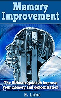 Memory Improvement: The Ultimate Guide to improve your memory and concentration (Memory improvement techniques, Memory improvement strategies, concentration) by [Elia Lima]