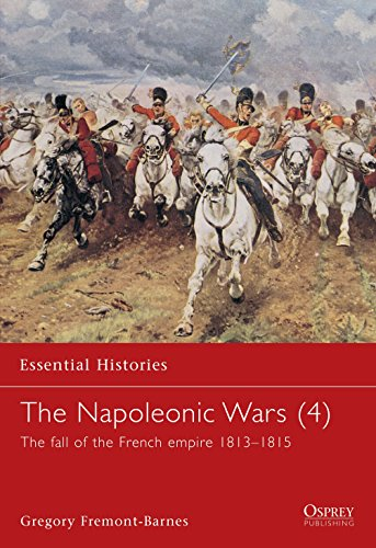 The Napoleonic Wars (4): The fall of the French empire 1813-1815: v. 4 (Essential Histories)