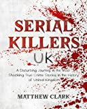 Serial Killers UK: A Disturbing Journey in the Most Shocking True Crime Stories in the History of United Kingdom (Serial Killers Collection)