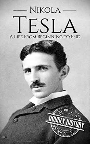 Nikola Tesla: A Life From Beginning to End (Biographies of Inventors) by [Hourly History]