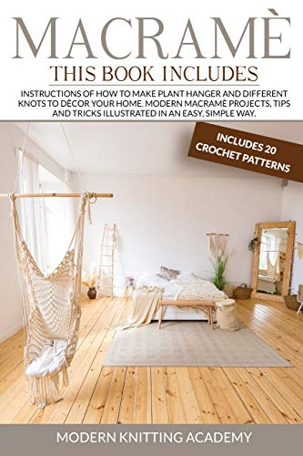 Macramè: Instructions of How to Make Plant Hanger and Different Knots to Decor your Home. Modern Macramè Projects, Tips and Tricks Illustrated in an Easy, Simple Way. (Includes 20 Crochet Patterns)