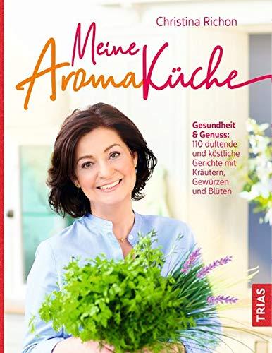 Meine Aromaküche: Gesundheit & Genuss: Über 130 duftende und köstliche Gerichte mit Kräutern, Gewürzen und Blüten