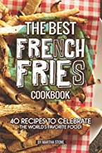 The Best French Fries Cookbook: 40 Recipes to Celebrate the World's Favorite Food!