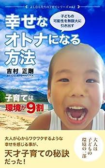 [吉村 正剛]のよしむら先生の子育てシリーズvol.2「幸せなオトナにになる方法」: 子育ては環境が9割!! 大人が心からワクワクするような幸せを感じる事が 天才子育ての秘訣だった!