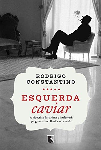 Esquerda caviar: A hipocrisia dos artistas e intelectuais progressistas no Brasil e no mundo (Portuguese Edition)
