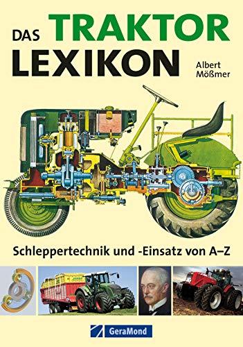 Das Traktor Lexikon: Schlepper Technik und Einsatz von A–Z: Umfangreiches Nachschlagewerk rund um den Trecker: von A wie Abgasverhalten über B wie Bauweise, ... bis zu Z wie Zweitaktmotor (GeraMond)