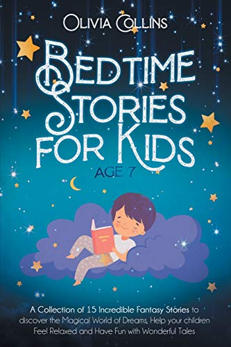 BEDTIME STORIES FOR KIDS AGE 7: A Collection of 15 Incredible Fantasy Stories to discover the Magical World of Dreams, help your children Feel Relaxed and Have Fun with Wonderful Tales