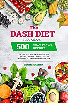 The Dash Diet Cookbook  500 Wholesome Recipes for Flavorful Low-Sodium Meals The Complete Dash Diet Cooking Guide for Beginners to Lower Blood Pressure and Improve Your Health