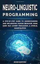 Neuro-Linguistic Programming: A Step-by-Step Guide to Understanding and Influencing Human Behavior Using Dark NLP, Covert Persuasion, & Ethical Manipulation