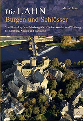 Die Lahn - Burgen und Schlösser: Von Biedenkopf und Marburg über Gießen, Wetzlar und Weilburg bis Limburg, Nassau und Lahnstein (Burgen, Schlösser, Herrensitze)