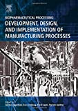 Biopharmaceutical Processing: Development, Design, and Implementation of Manufacturing Processes - Gunter Jagschies