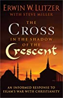 The Cross in the Shadow of the Crescent: An Informed Response to Islam's Conflict with Christianity