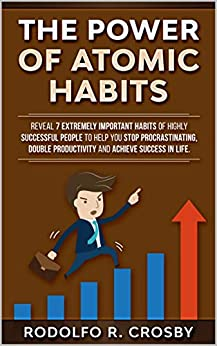 The power of atomic habits: Reveal 7 extremely important habits of highly successful people to help you stop procrastinating, double productivity and achieve success in life. by [Rodolfo R. Crosby]