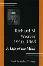 Richard M.Weaver, 1910-63: A Life of the Mind