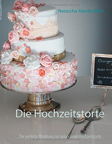 Die Hochzeitstorte: Die perfekte Anleitung für eine gelungene Hochzeitstorte und ein glückliches Ehepaar