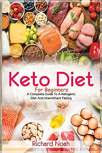 Keto Diet For Beginners: A Complete Guide To A Ketogenic Diet And Intermittent Fasting