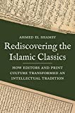 El Shamsy, A: Rediscovering the Islamic Classics: How Editors and Print Culture Transformed an Intellectual Tradition - Ahmed El Shamsy