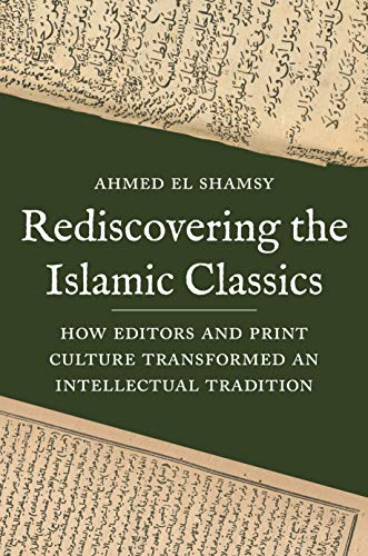 Rediscovering the Islamic Classics: How Editors and Print Culture Transformed an Intellectual Tradition (English Edition)