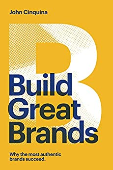 Build Great Brands: Why the Most Authentic Brands Succeed by [John Cinquina]