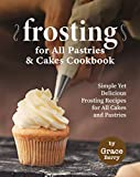 Frosting for All Pastries and Cakes Cookbook: Simple Yet Delicious Frosting Recipes for All Cakes...