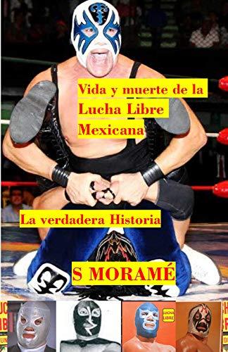 VIDA Y MUERTE DE LA LUCHA LIBRE MEXICANA: LA VERDADERA HISTORIA (Spanish Edition)