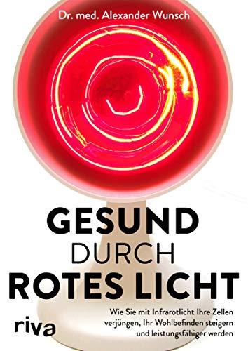 Gesund durch rotes Licht: Wie Sie mit Infrarotlicht Ihre Zellen verjüngen, Ihr Wohlbefinden steigern und leistungsfähiger werden