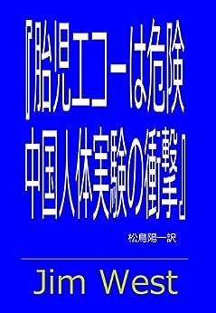 [Jim West, 松鳥陽一]の胎児エコーは危険 中国人体実験の衝撃 (harvoa)
