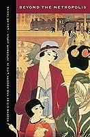 Beyond the Metropolis: Second Cities and Modern Life in Interwar Japan (Studies of the Weatherhead East Asian Institute, Columbia University)
